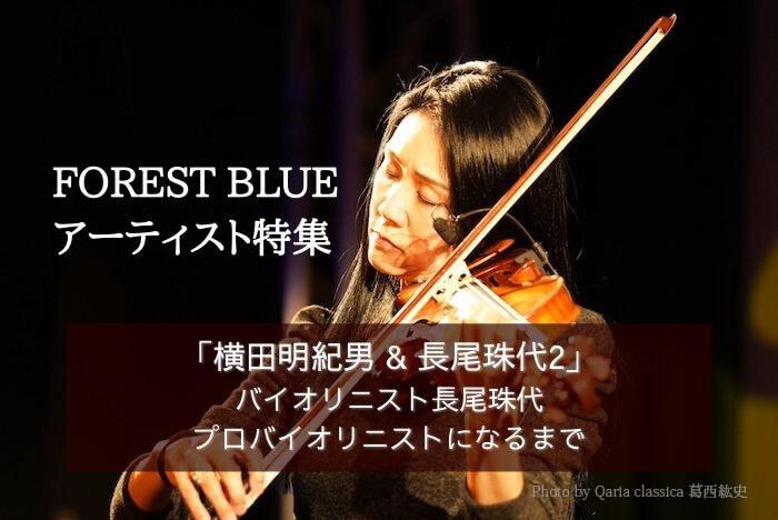 FOREST BLUEアーティスト特集「横田明紀男 & 長尾珠代2」 バイオリニスト長尾珠代 – プロバイオリニストになるまで