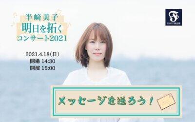 メッセージを送ろう! 半﨑美子 明日を拓くコンサート2021